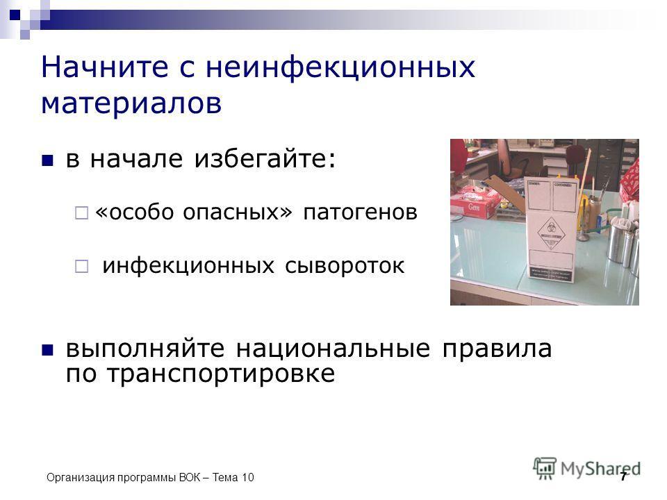 Организация программы ВОК – Тема 10 7 Начните с неинфекционных материалов в начале избегайте: «особо опасных» патогенов инфекционных сывороток выполняйте национальные правила по транспортировке