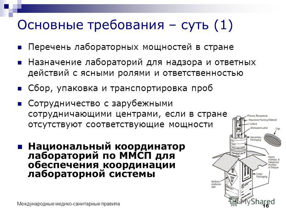 Международные медико-санитарные правила 16 Основные требования – суть (1) Национальный координатор лабораторий по ММСП для обеспечения координации лабораторной системы Перечень лабораторных мощностей в стране Назначение лабораторий для надзора и отве