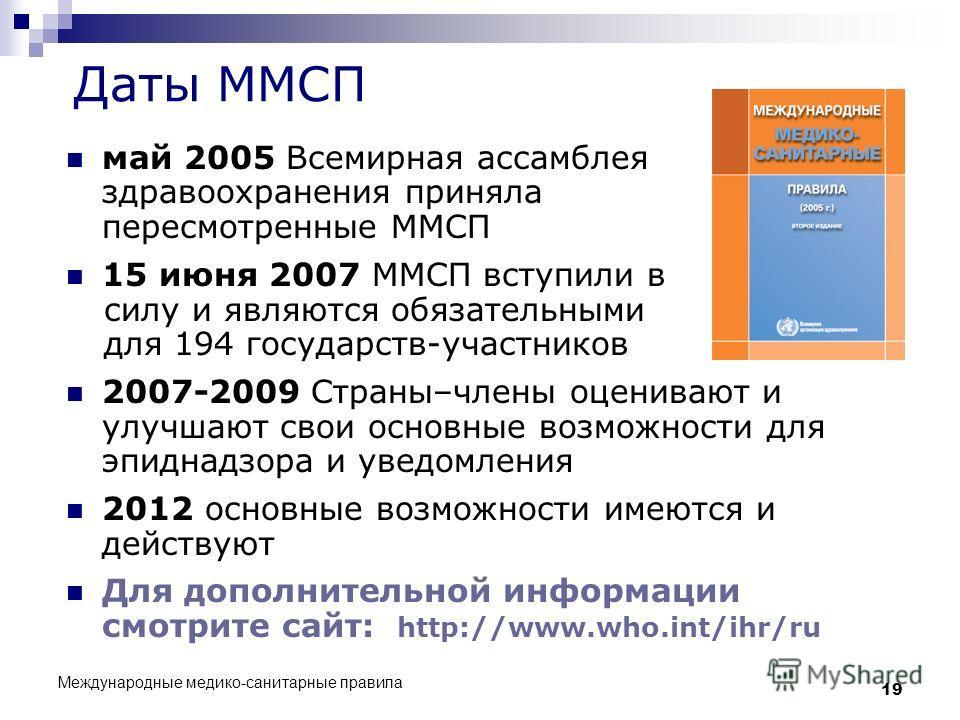 Международные медико-санитарные правила 19 Даты ММСП май 2005 Всемирная ассамблея здравоохранения приняла пересмотренные ММСП 15 июня 2007 ММСП вступили в силу и являются обязательными для 194 государств-участников 2007-2009 Страны–члены оценивают и