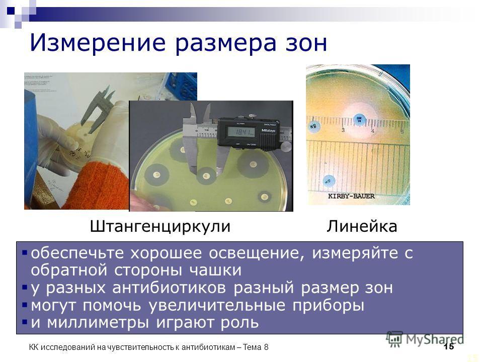 КК исследований на чувствительность к антибиотикам – Тема 8 15 Измерение размера зон ЛинейкаШтангенциркули обеспечьте хорошее освещение, измеряйте с обратной стороны чашки у разных антибиотиков разный размер зон могут помочь увеличительные приборы и