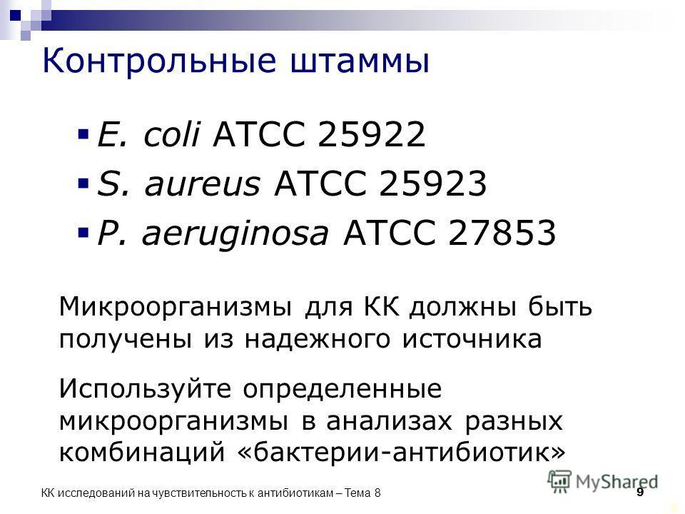 КК исследований на чувствительность к антибиотикам – Тема 8 9 9 Контрольные штаммы E. coli ATCC 25922 S. aureus ATCC 25923 P. aeruginosa ATCC 27853 Микроорганизмы для КК должны быть получены из надежного источника Используйте определенные микрооргани