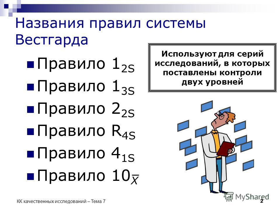 КК качественных исследований – Тема 7 2 Названия правил системы Вестгарда Правило 1 2S Правило 1 3S Правило 2 2S Правило R 4S Правило 4 1S Правило 10 X Используют для серий исследований, в которых поставлены контроли двух уровней