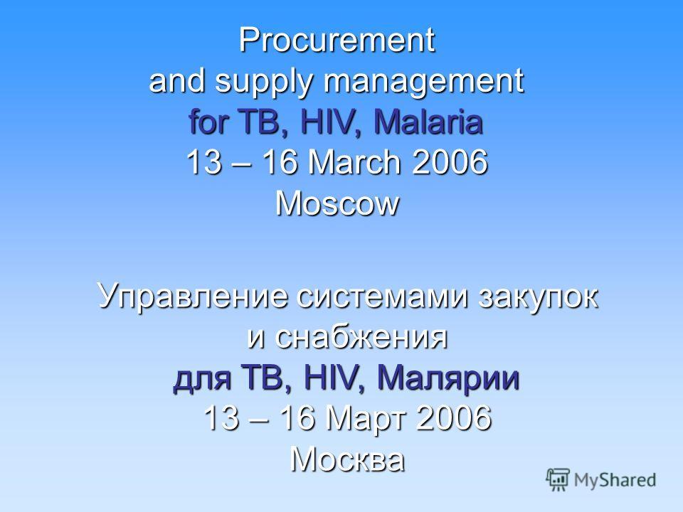 Procurement and supply management for TB, HIV, Malaria 13 – 16 March 2006 Moscow Управление системами закупок и снабжения для TB, HIV, Малярии 13 – 16 Март 2006 Москва