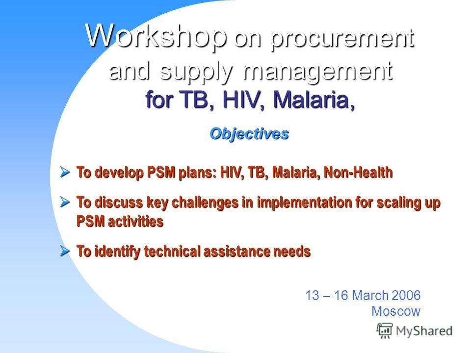 WHO Global HIV/AIDS Staff Meeting Workshop on procurement and supply management for TB, HIV, Malaria, 13 – 16 March 2006 Moscow Objectives To develop PSM plans: HIV, TB, Malaria, Non-Health To develop PSM plans: HIV, TB, Malaria, Non-Health To discus