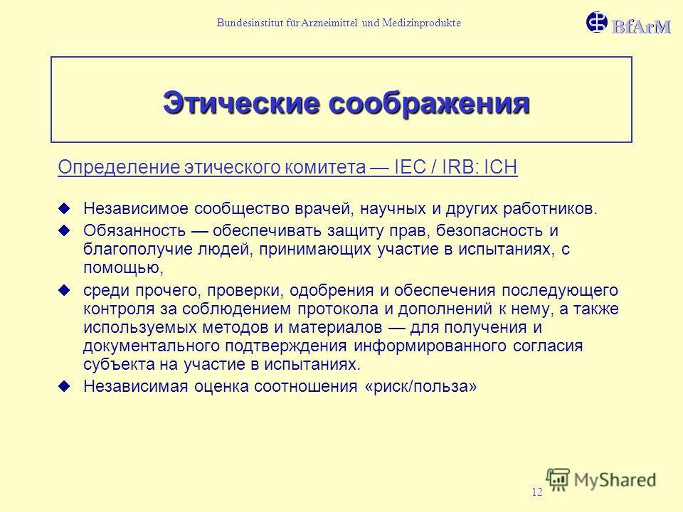 Bundesinstitut für Arzneimittel und Medizinprodukte 12 Этические соображения Определение этического комитета IEC / IRB: ICH Независимое сообщество врачей, научных и других работников. Обязанность обеспечивать защиту прав, безопасность и благополучие