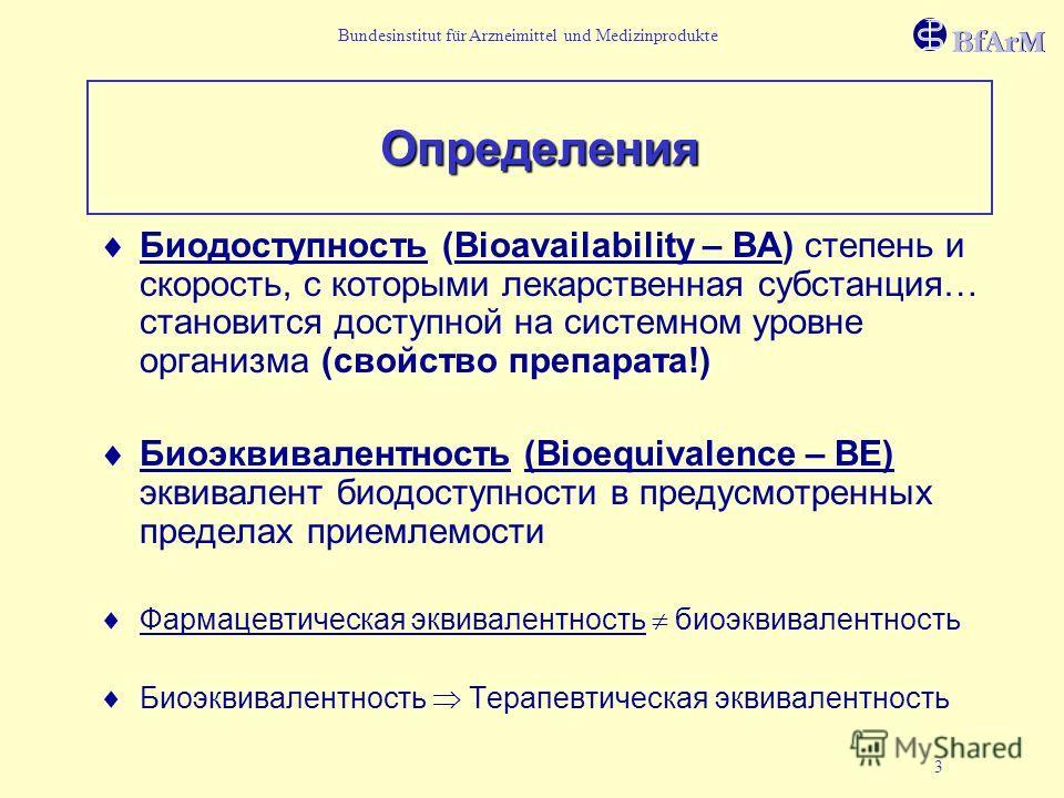 Bundesinstitut für Arzneimittel und Medizinprodukte 3 Определения Биодоступность (Bioavailability – ВА) степень и скорость, с которыми лекарственная субстанция… становится доступной на системном уровне организма (свойство препарата!) Биоэквивалентнос