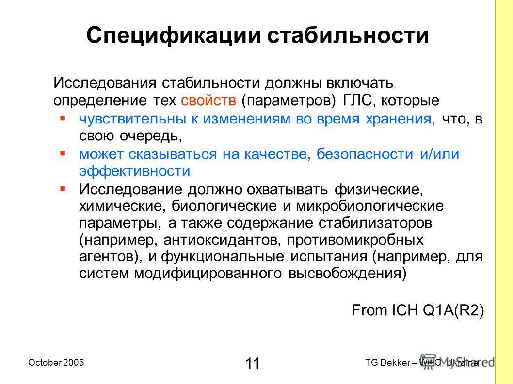11 TG Dekker – WHO, UkraineOctober 2005 Спецификации стабильности Исследования стабильности должны включать определение тех свойств (параметров) ГЛС, которые чувствительны к изменениям во время хранения, что, в свою очередь, может сказываться на каче