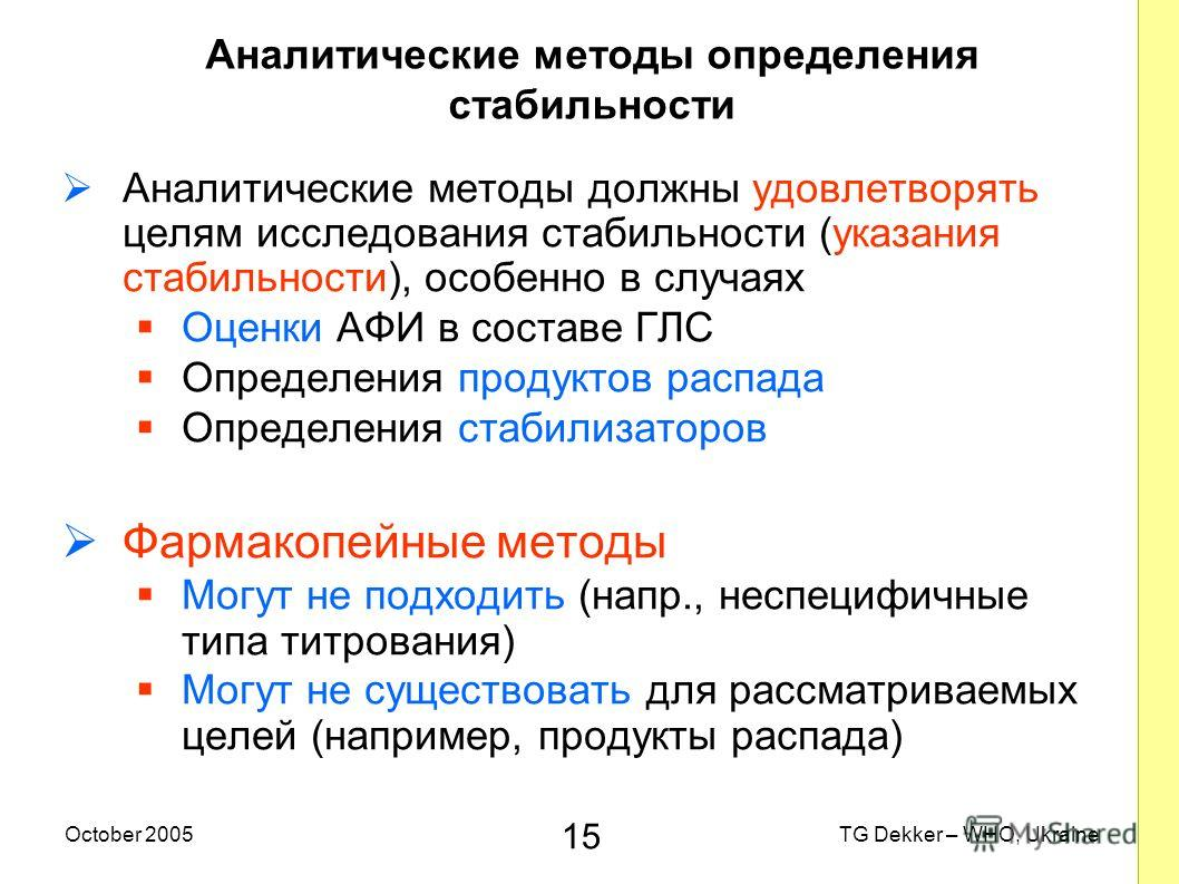 15 TG Dekker – WHO, UkraineOctober 2005 Аналитические методы определения стабильности Аналитические методы должны удовлетворять целям исследования стабильности (указания стабильности), особенно в случаях Оценки AФИ в составе ГЛС Определения продуктов