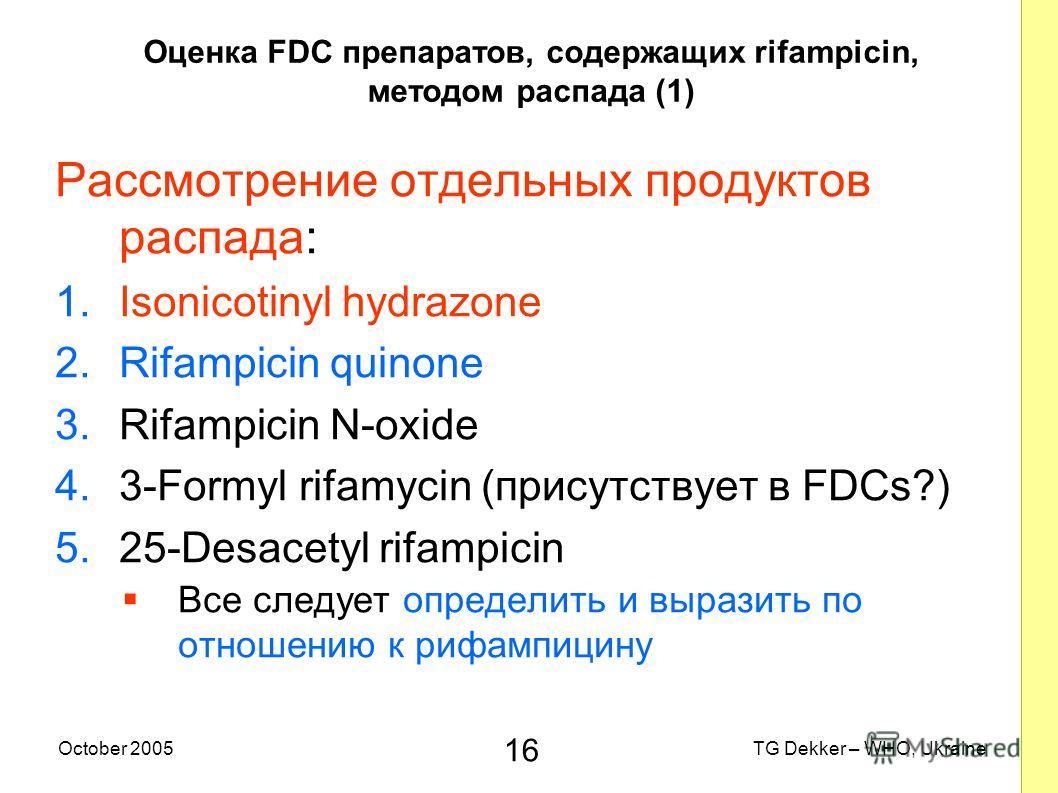 16 TG Dekker – WHO, UkraineOctober 2005 Оценка FDC препаратов, содержащих rifampicin, методом распада (1) Рассмотрение отдельных продуктов распада: 1.Isonicotinyl hydrazone 2.Rifampicin quinone 3.Rifampicin N-oxide 4.3-Formyl rifamycin (присутствует