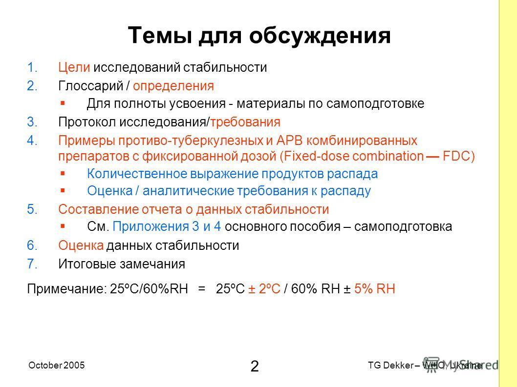 2 TG Dekker – WHO, UkraineOctober 2005 Темы для обсуждения 1.Цели исследований стабильности 2.Глоссарий / определения Для полноты усвоения - материалы по самоподготовке 3.Протокол исследования/требования 4.Примеры противо-туберкулезных и AРВ комбинир