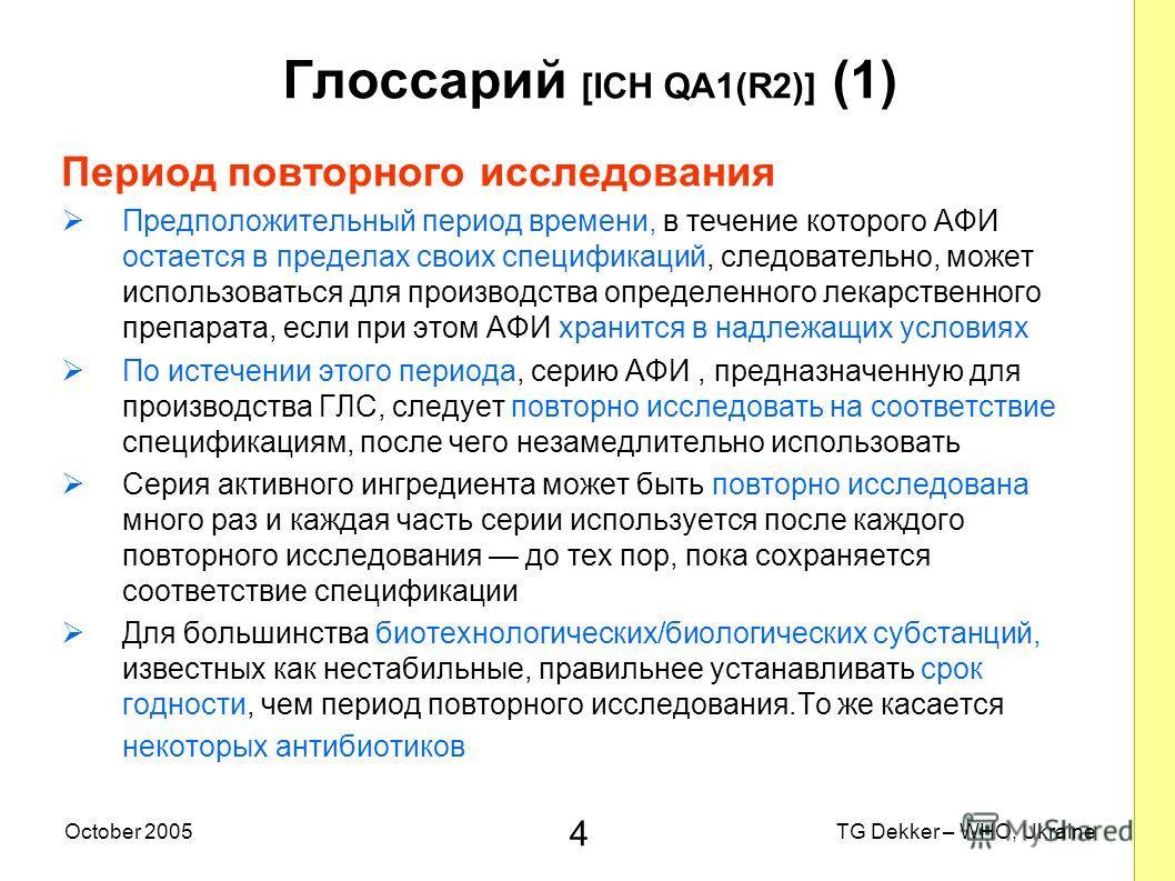 4 TG Dekker – WHO, UkraineOctober 2005 Глоссарий [ICH QA1(R2)] (1) Период повторного исследования Предположительный период времени, в течение которого AФИ остается в пределах своих спецификаций, следовательно, может использоваться для производства оп