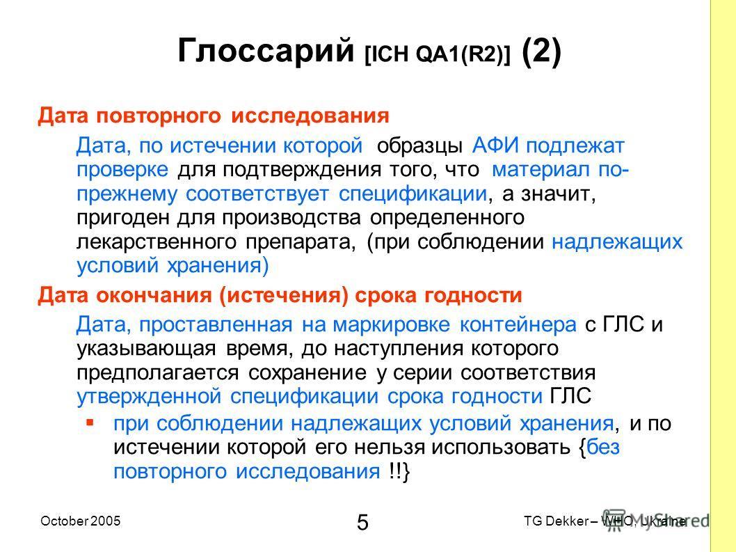 5 TG Dekker – WHO, UkraineOctober 2005 Глоссарий [ICH QA1(R2)] (2) Дата повторного исследования Дата, по истечении которой образцы AФИ подлежат проверке для подтверждения того, что материал по- прежнему соответствует спецификации, а значит, пригоден