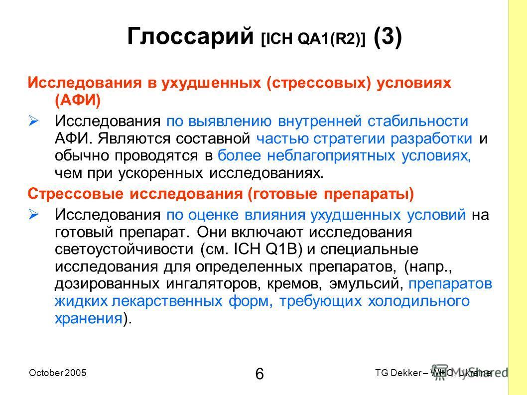 6 TG Dekker – WHO, UkraineOctober 2005 Глоссарий [ICH QA1(R2)] (3) Исследования в ухудшенных (стрессовых) условиях (AФИ) Исследования по выявлению внутренней стабильности AФИ. Являются составной частью стратегии разработки и обычно проводятся в более