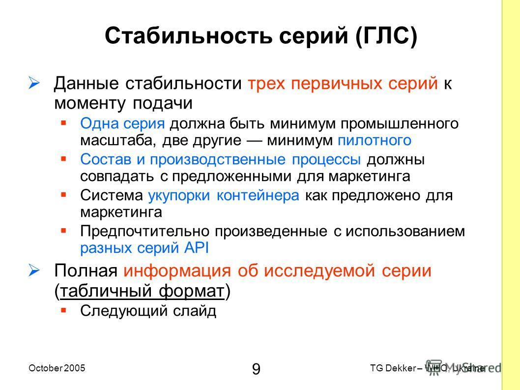 9 TG Dekker – WHO, UkraineOctober 2005 Стабильность серий (ГЛС) Данные стабильности трех первичных серий к моменту подачи Одна серия должна быть минимум промышленного масштаба, две другие минимум пилотного Состав и производственные процессы должны со