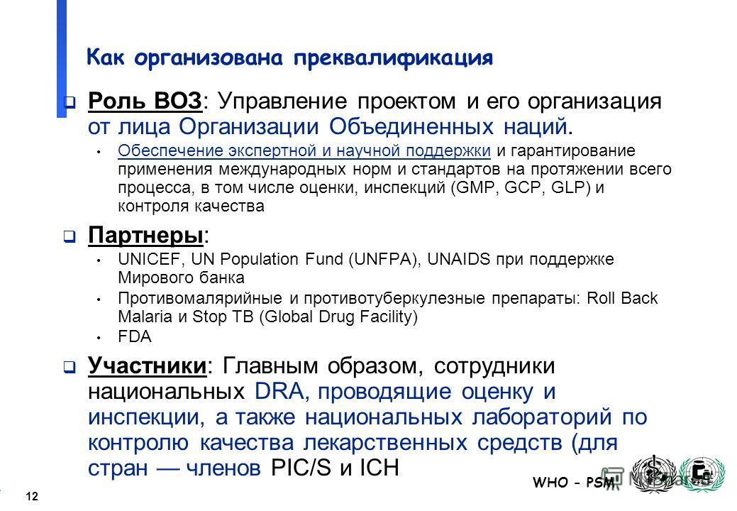 12 WHO - PSM Как организована преквалификация Роль ВОЗ: Управление проектом и его организация от лица Организации Объединенных наций. Обеспечение экспертной и научной поддержки и гарантирование применения международных норм и стандартов на протяжении