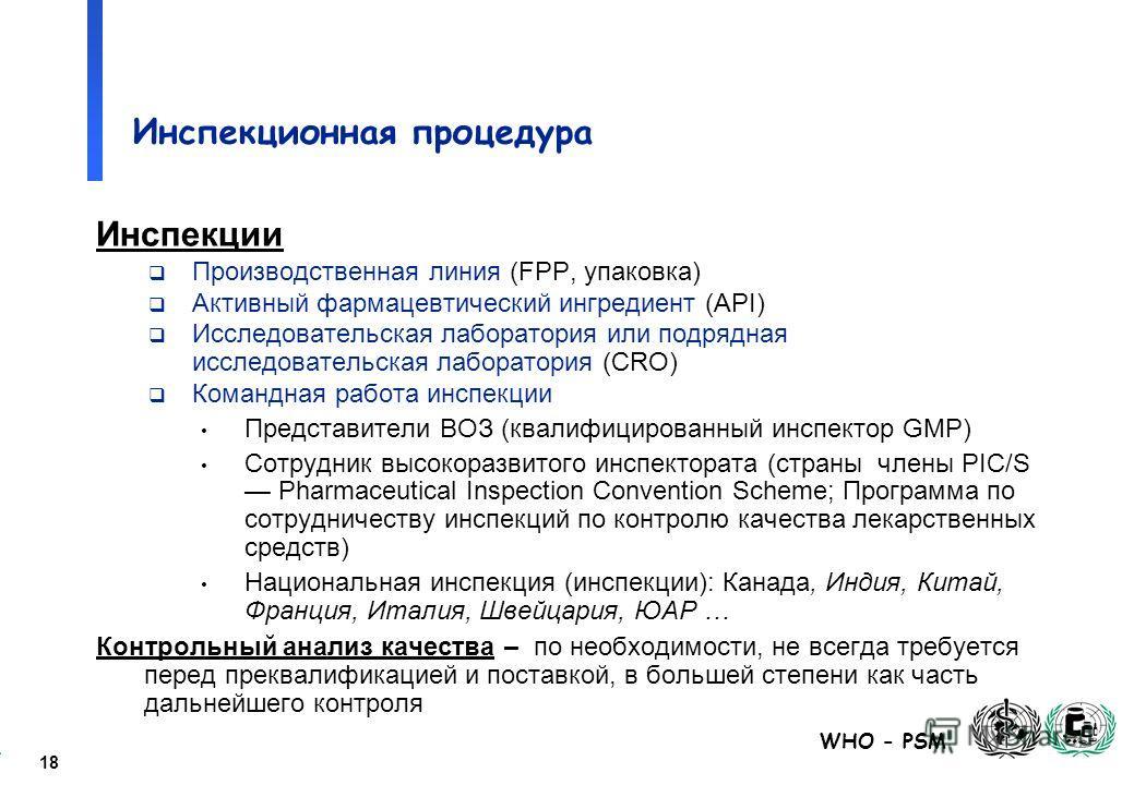 18 WHO - PSM Инспекционная процедура Инспекции Производственная линия (FPP, упаковка) Активный фармацевтический ингредиент (API) Исследовательская лаборатория или подрядная исследовательская лаборатория (CRO) Командная работа инспекции Представители