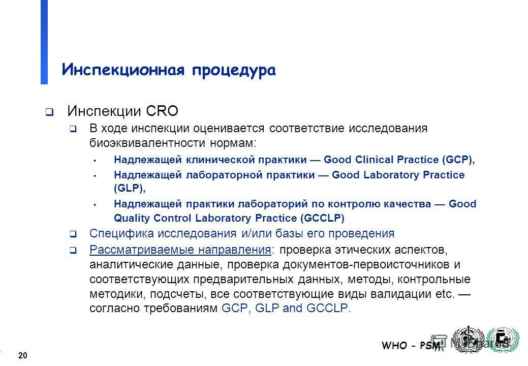 20 WHO - PSM Инспекционная процедура Инспекции CRO В ходе инспекции оценивается соответствие исследования биоэквивалентности нормам: Надлежащей клинической практики Good Clinical Practice (GCP), Надлежащей лабораторной практики Good Laboratory Practi