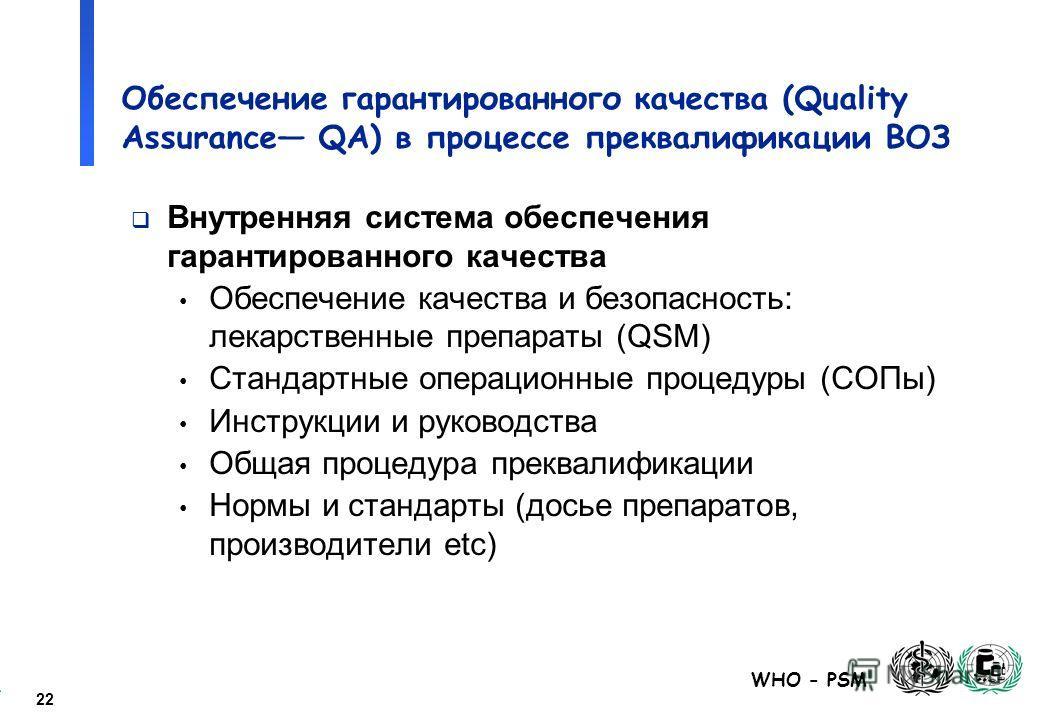 22 WHO - PSM Обеспечение гарантированного качества (Quality Assurance QA) в процессе преквалификации ВОЗ Внутренняя система обеспечения гарантированного качества Обеспечение качества и безопасность: лекарственные препараты (QSM) Стандартные операцион