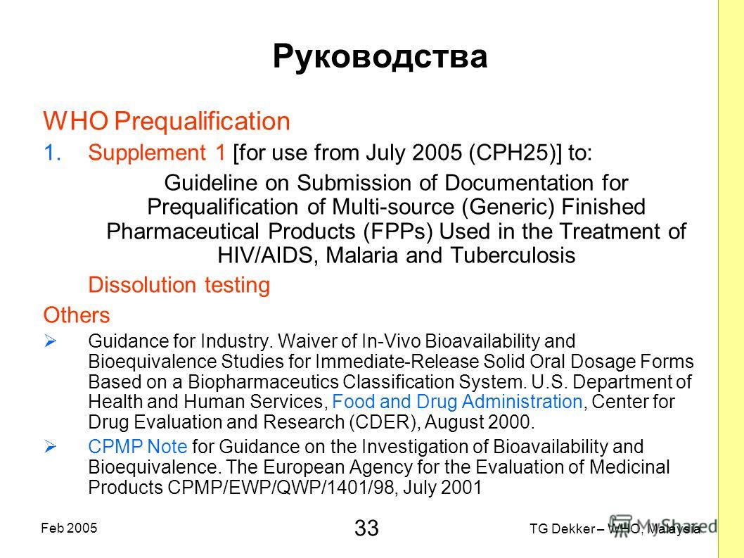 33 TG Dekker – WHO, Malaysia Feb 2005 Руководства WHO Prequalification 1.Supplement 1 [for use from July 2005 (CPH25)] to: Guideline on Submission of Documentation for Prequalification of Multi-source (Generic) Finished Pharmaceutical Products (FPPs)