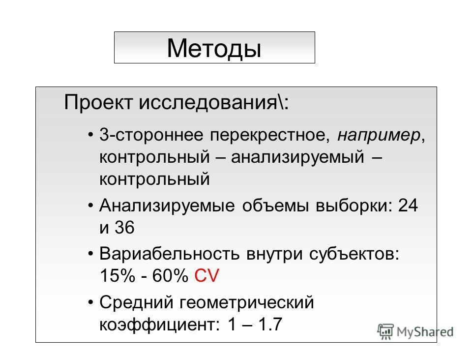 Методы Проект исследования\: 3-стороннее перекрестное, например, контрольный – анализируемый – контрольный Анализируемые объемы выборки: 24 и 36 Вариабельность внутри субъектов: 15% - 60% CV Средний геометрический коэффициент: 1 – 1.7
