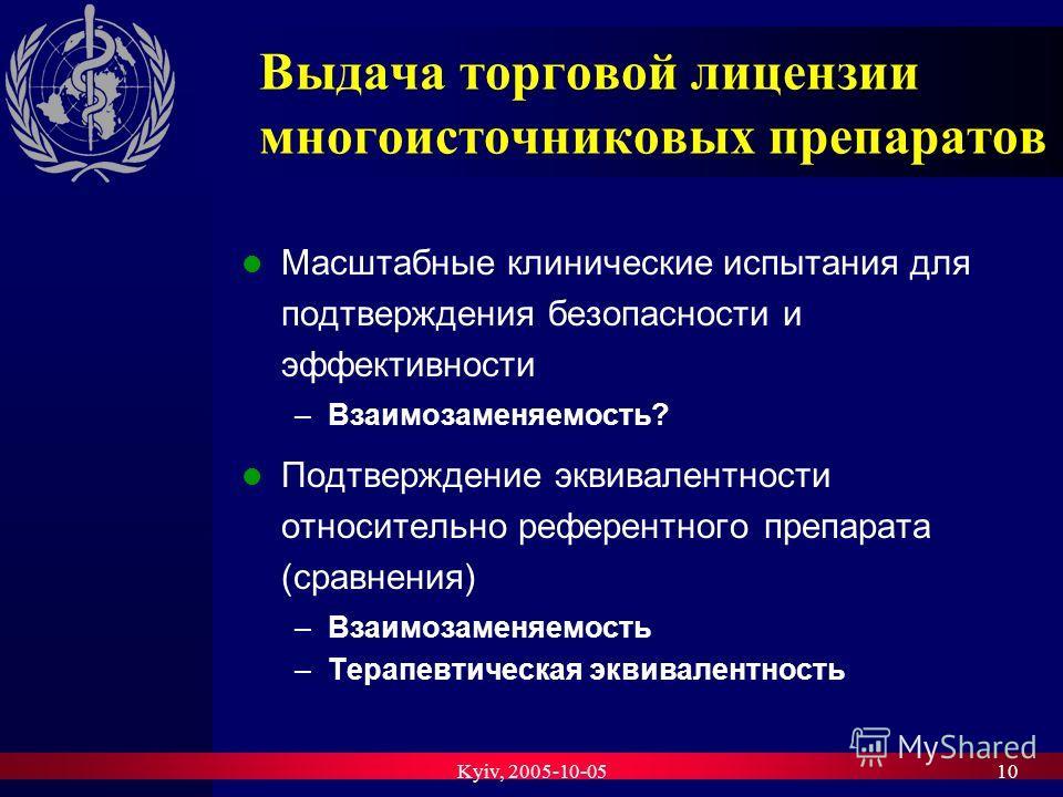 Kyiv, 2005-10-0510 Выдача торговой лицензии многоисточниковых препаратов Масштабные клинические испытания для подтверждения безопасности и эффективности –Взаимозаменяемость? Подтверждение эквивалентности относительно референтного препарата (сравнения