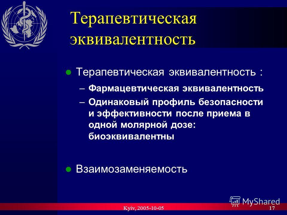 Kyiv, 2005-10-0517 Терапевтическая эквивалентность Терапевтическая эквивалентность : –Фармацевтическая эквивалентность –Одинаковый профиль безопасности и эффективности после приема в одной молярной дозе: биоэквивалентны Взаимозаменяемость