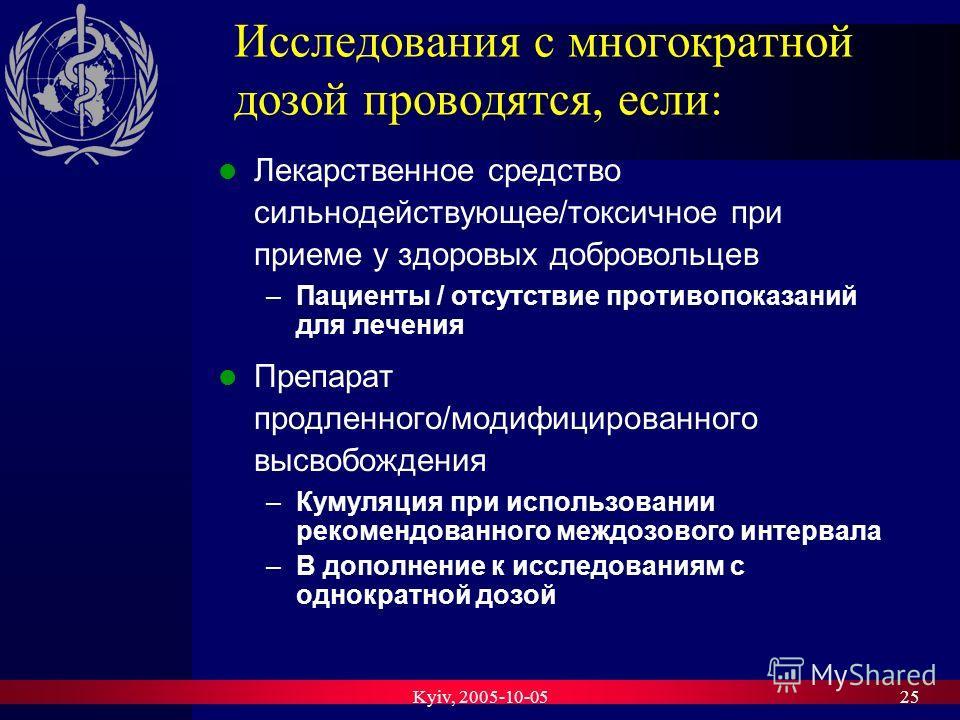 Kyiv, 2005-10-0525 Исследования с многократной дозой проводятся, если: Лекарственное средство сильнодействующее/токсичное при приеме у здоровых добровольцев –Пациенты / отсутствие противопоказаний для лечения Препарат продленного/модифицированного вы