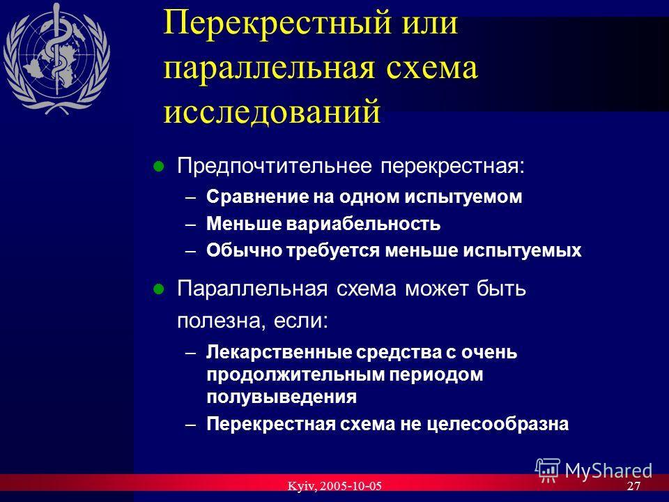 Kyiv, 2005-10-0527 Перекрестный или параллельная схема исследований Предпочтительнее перекрестная: –Сравнение на одном испытуемом –Меньше вариабельность –Обычно требуется меньше испытуемых Параллельная схема может быть полезна, если: –Лекарственные с