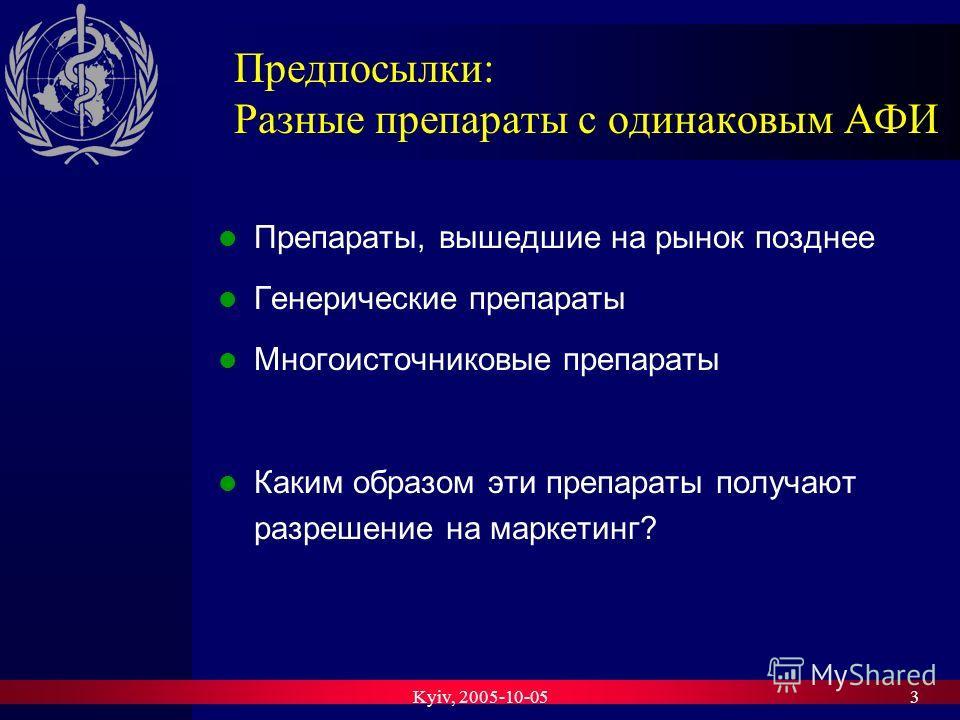 Kyiv, 2005-10-053 Предпосылки: Разные препараты с одинаковым AФИ Препараты, вышедшие на рынок позднее Генерические препараты Многоисточниковые препараты Каким образом эти препараты получают разрешение на маркетинг?