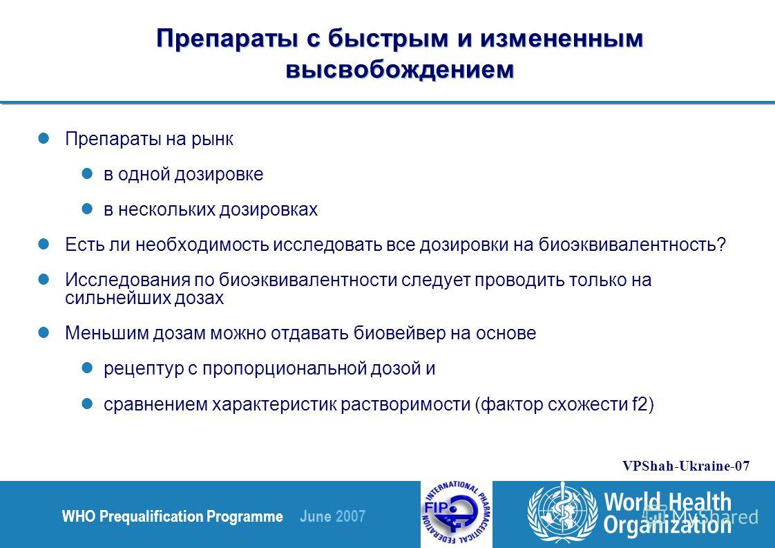 WHO Prequalification Programme June 2007 VPShah-Ukraine-07 Препараты с быстрым и измененным высвобождением Препараты на рынк в одной дозировке в нескольких дозировках Есть ли необходимость исследовать все дозировки на биоэквивалентность? Исследования