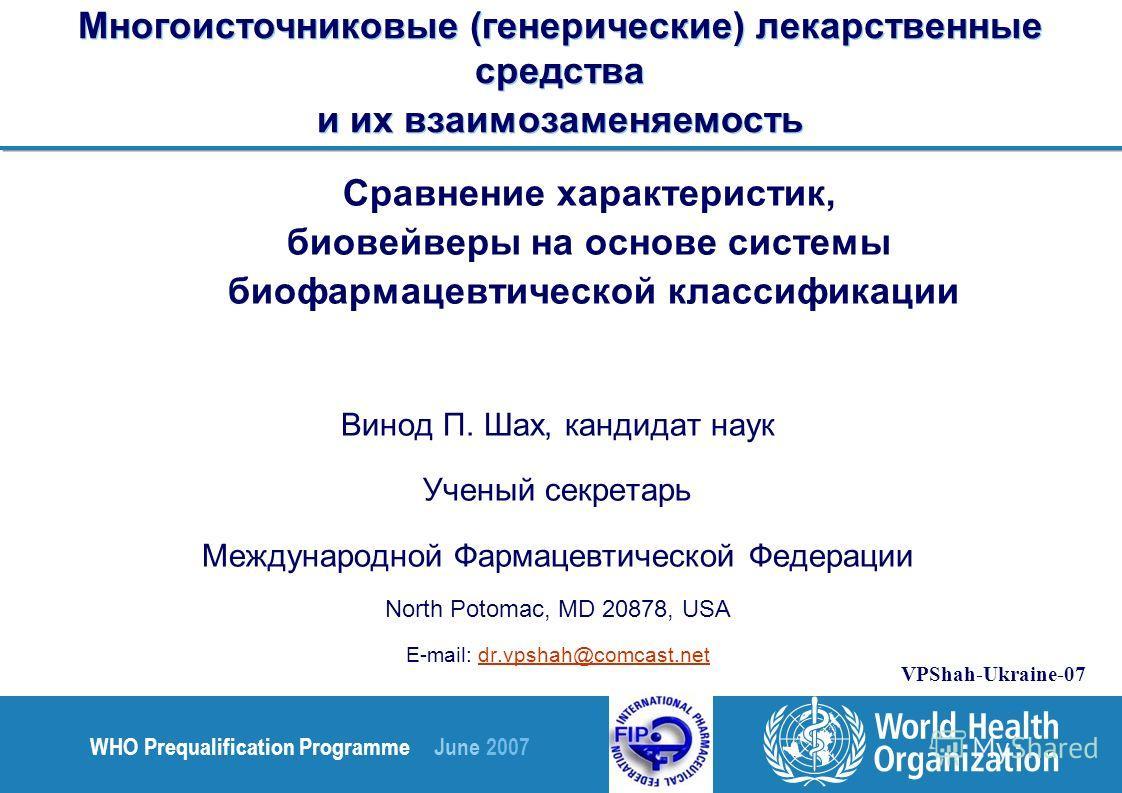 WHO Prequalification Programme June 2007 VPShah-Ukraine-07 Многоисточниковые (генерические) лекарственные средства и их взаимозаменяемость Сравнение характеристик, биовейверы на основе системы биофармацевтической классификации Винод П. Шах, кандидат