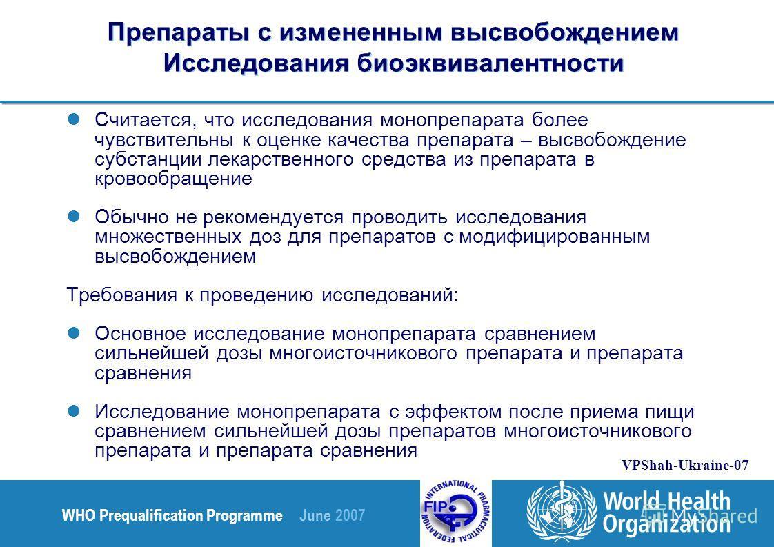 WHO Prequalification Programme June 2007 VPShah-Ukraine-07 Препараты с измененным высвобождением Исследования биоэквивалентности Считается, что исследования монопрепарата более чувствительны к оценке качества препарата – высвобождение субстанции лека