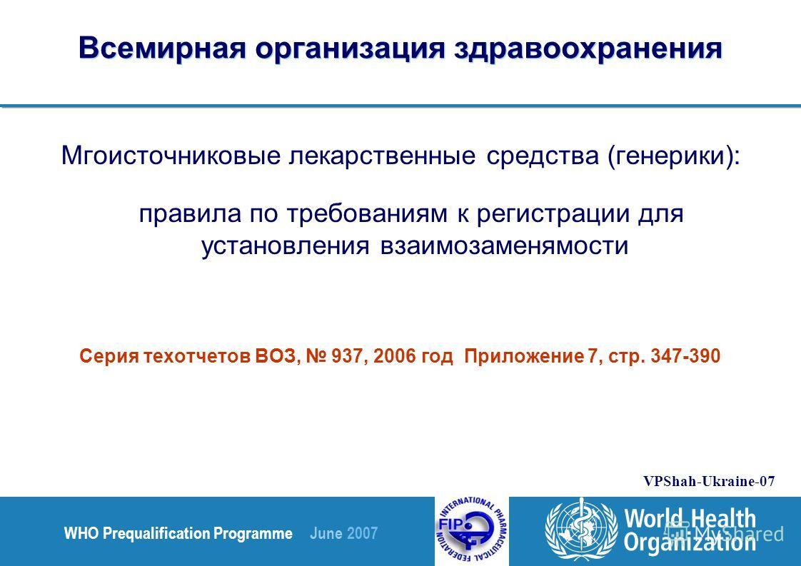 WHO Prequalification Programme June 2007 VPShah-Ukraine-07 Всемирная организация здравоохранения Мгоисточниковые лекарственные средства (генерики): правила по требованиям к регистрации для установления взаимозаменямости Серия техотчетов ВОЗ, 937, 200