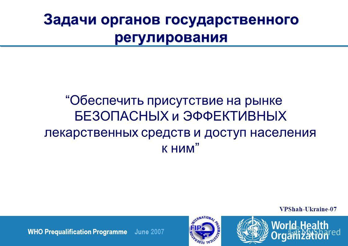 WHO Prequalification Programme June 2007 VPShah-Ukraine-07 Задачи органов государственного регулирования Обеспечить присутствие на рынке БЕЗОПАСНЫХ и ЭФФЕКТИВНЫХ лекарственных средств и доступ населения к ним