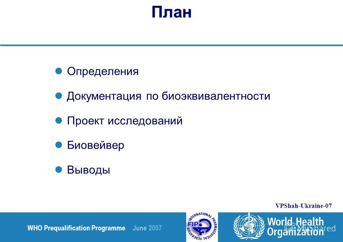 WHO Prequalification Programme June 2007 VPShah-Ukraine-07 План Определения Документация по биоэквивалентности Проект исследований Биовейвер Выводы