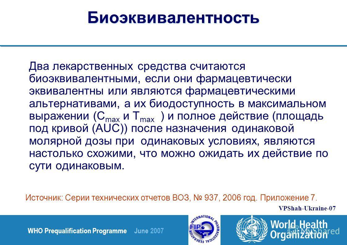 WHO Prequalification Programme June 2007 VPShah-Ukraine-07 Биоэквивалентность Два лекарственных средства считаются биоэквивалентными, если они фармацевтически эквивалентны или являются фармацевтическими альтернативами, а их биодоступность в максималь