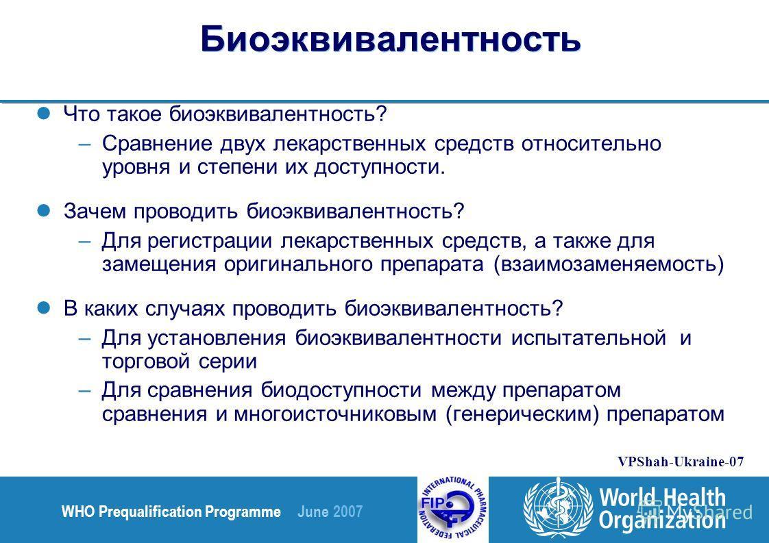 WHO Prequalification Programme June 2007 VPShah-Ukraine-07 Биоэквивалентность Что такое биоэквивалентность? –Сравнение двух лекарственных средств относительно уровня и степени их доступности. Зачем проводить биоэквивалентность? –Для регистрации лекар