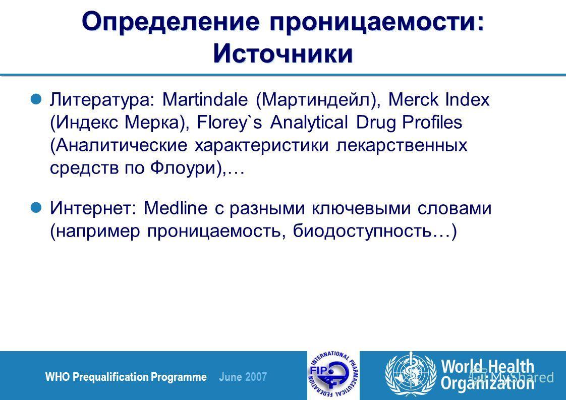 WHO Prequalification Programme June 2007 Определение проницаемости: Источники Литература: Martindale (Мартиндейл), Merck Index (Индекс Мерка), Florey`s Analytical Drug Profiles (Аналитические характеристики лекарственных средств по Флоури),… Интернет