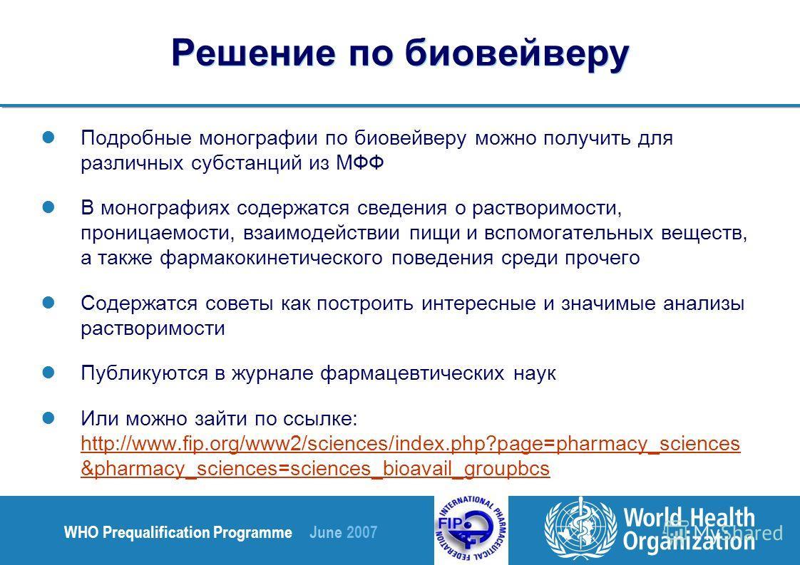 WHO Prequalification Programme June 2007 Решение по биовейверу Подробные монографии по биовейверу можно получить для различных субстанций из МФФ В монографиях содержатся сведения о растворимости, проницаемости, взаимодействии пищи и вспомогательных в