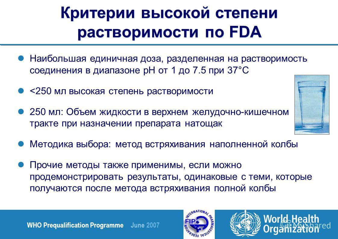 WHO Prequalification Programme June 2007 Критерии высокой степени растворимости по FDA Наибольшая единичная доза, разделенная на растворимость соединения в диапазоне pH от 1 до 7.5 при 37°C