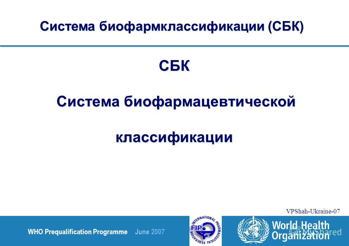 WHO Prequalification Programme June 2007 VPShah-Ukraine-07 СБК Система биофармацевтической классификации Система биофармклассификации (СБК)