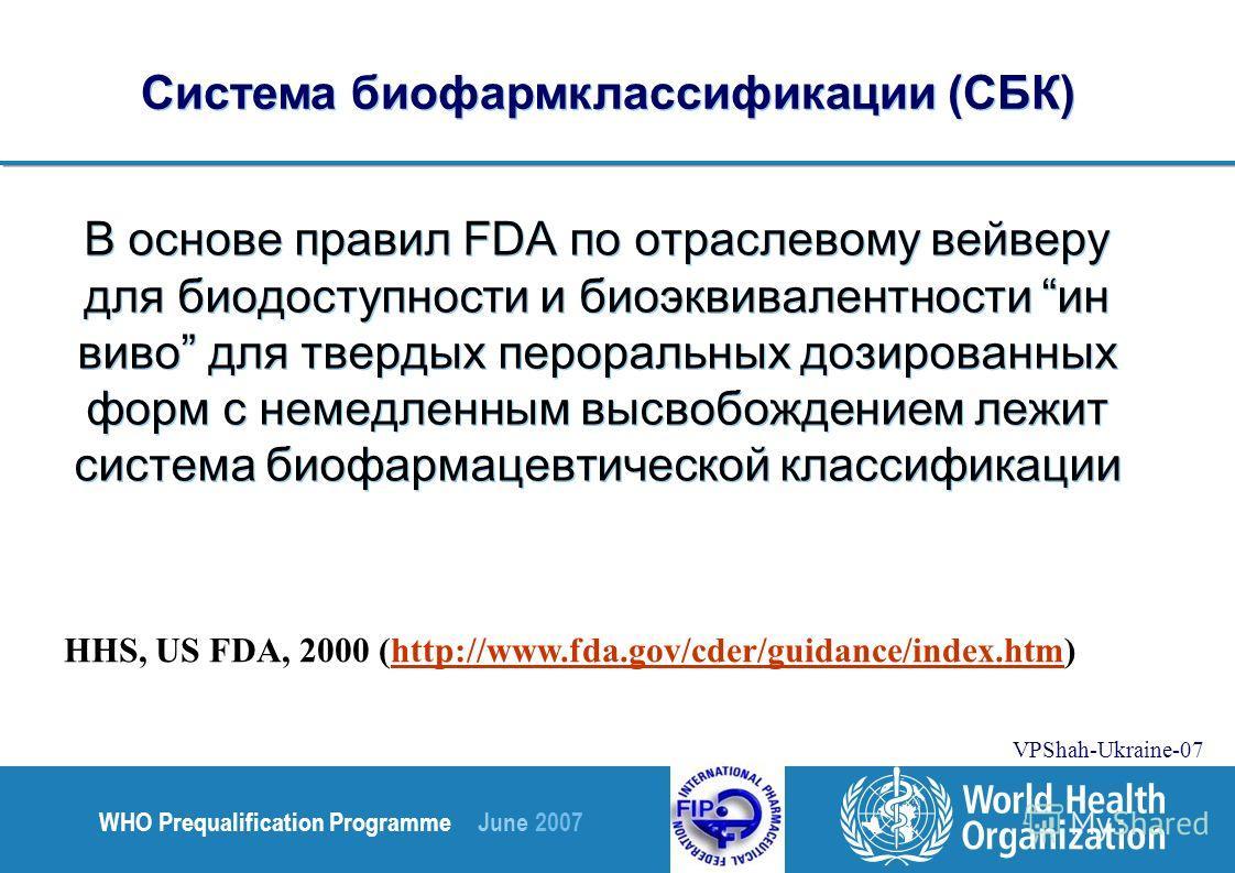 WHO Prequalification Programme June 2007 VPShah-Ukraine-07 В основе правил FDA по отраслевому вейверу для биодоступности и биоэквивалентности ин виво для твердых пероральных дозированных форм с немедленным высвобождением лежит система биофармацевтиче