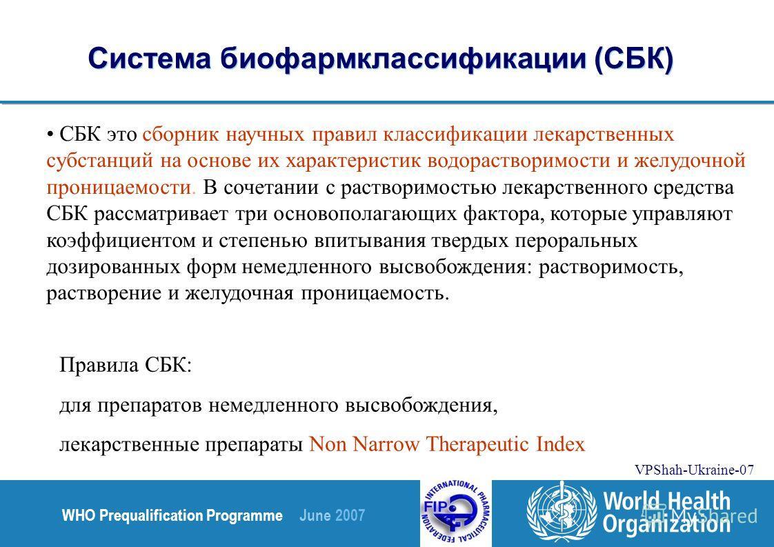 WHO Prequalification Programme June 2007 VPShah-Ukraine-07 Система биофармклассификации (СБК) СБК это сборник научных правил классификации лекарственных субстанций на основе их характеристик водорастворимости и желудочной проницаемости. В сочетании с