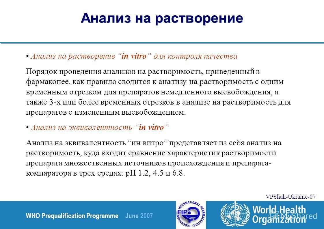 WHO Prequalification Programme June 2007 VPShah-Ukraine-07 Анализ на растворение Анализ на растворение in vitro для контроля качества Порядок проведения анализов на растворимость, приведенный в фармакопее, как правило сводится к анализу на растворимо