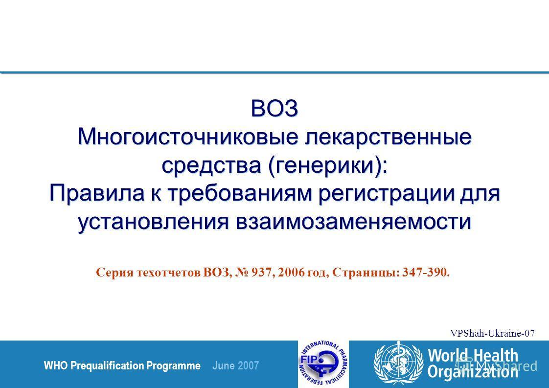 WHO Prequalification Programme June 2007 VPShah-Ukraine-07 ВОЗ Многоисточниковые лекарственные средства (генерики): Правила к требованиям регистрации для установления взаимозаменяемости Серия техотчетов ВОЗ, 937, 2006 год, Страницы: 347-390.
