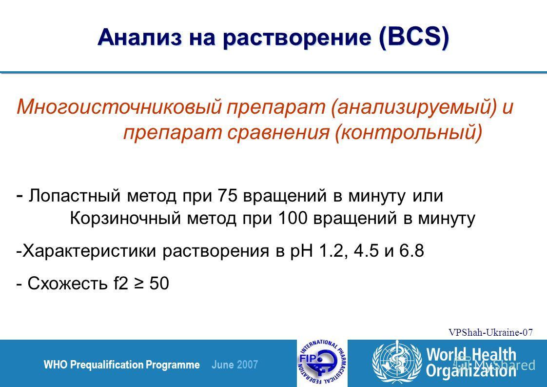 WHO Prequalification Programme June 2007 VPShah-Ukraine-07 Анализ на растворение (BCS) Многоисточниковый препарат (анализируемый) и препарат сравнения (контрольный) - Лопастный метод при 75 вращений в минуту или Корзиночный метод при 100 вращений в м