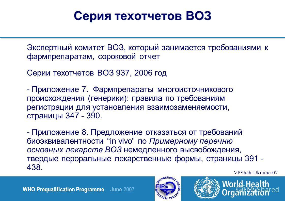 WHO Prequalification Programme June 2007 VPShah-Ukraine-07 Серия техотчетов ВОЗ Экспертный комитет ВОЗ, который занимается требованиями к фармпрепаратам, сороковой отчет Серии техотчетов ВОЗ 937, 2006 год - Приложение 7. Фармпрепараты многоисточников