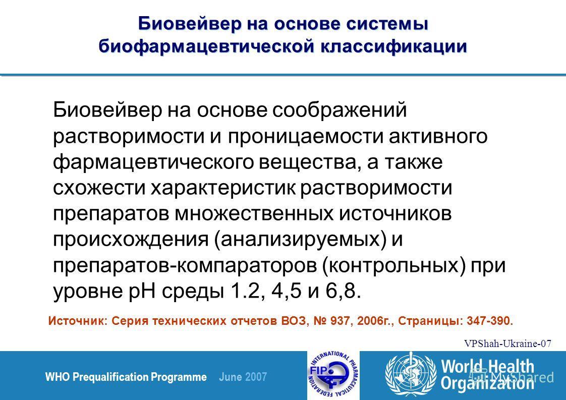 WHO Prequalification Programme June 2007 VPShah-Ukraine-07 Биовейвер на основе системы биофармацевтической классификации Биовейвер на основе соображений растворимости и проницаемости активного фармацевтического вещества, а также схожести характеристи