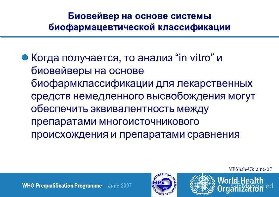 WHO Prequalification Programme June 2007 VPShah-Ukraine-07 Биовейвер на основе системы биофармацевтической классификации Когда получается, то анализ in vitro и биовейверы на основе биофармклассификации для лекарственных средств немедленного высвобожд