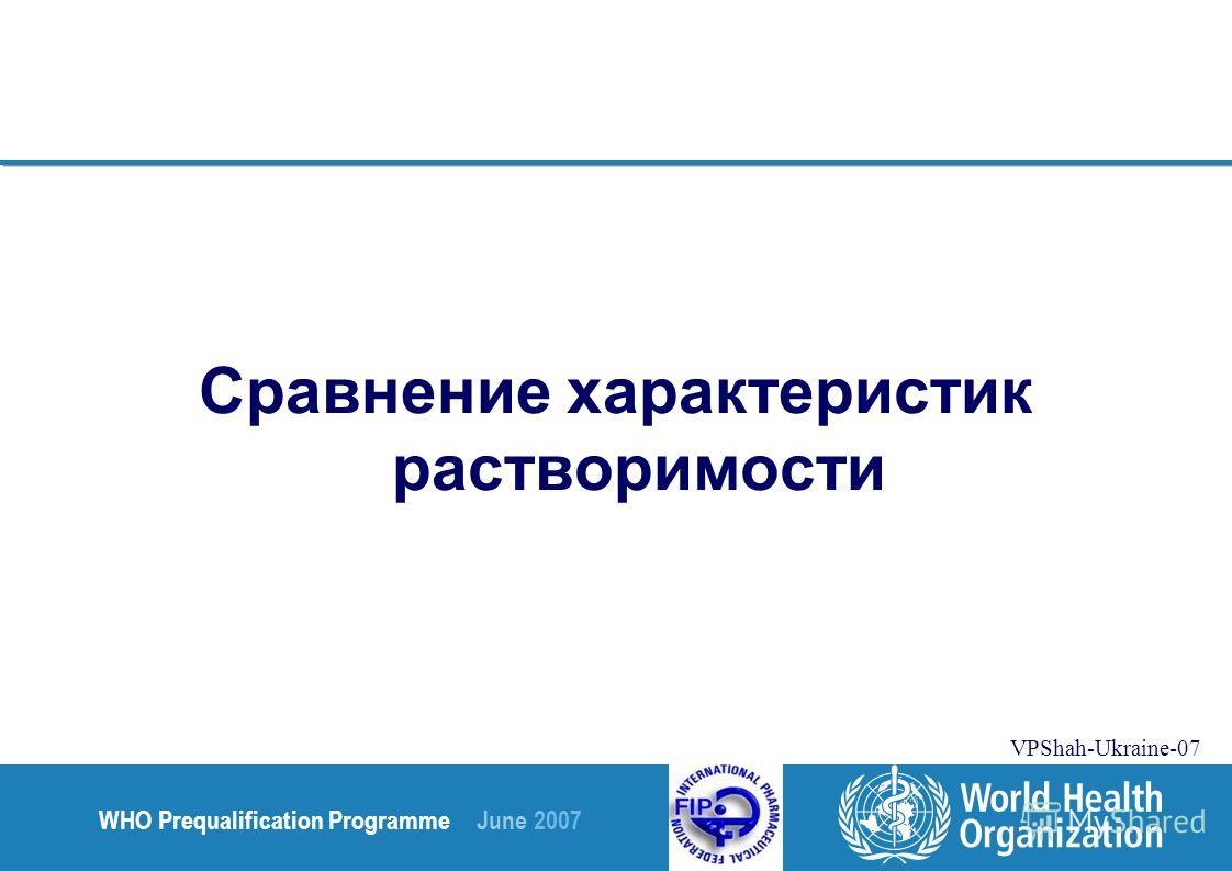 WHO Prequalification Programme June 2007 VPShah-Ukraine-07 Сравнение характеристик растворимости